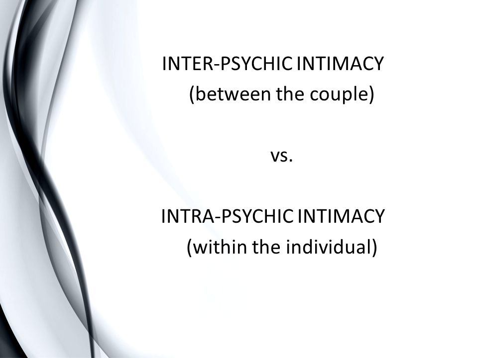INTER-PSYCHIC INTIMACY (between the couple) vs. INTRA-PSYCHIC INTIMACY (within the individual)