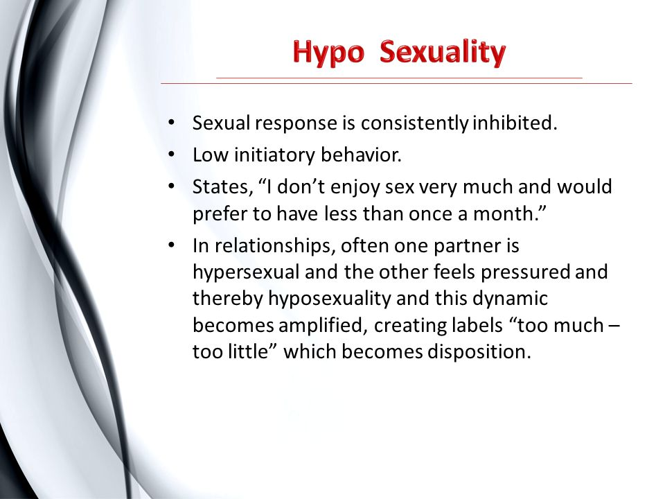 "Sexual response is consistently inhibited. Low initiatory behavior. States, ""I don't enjoy sex very much and would prefer to have less than once a mon"