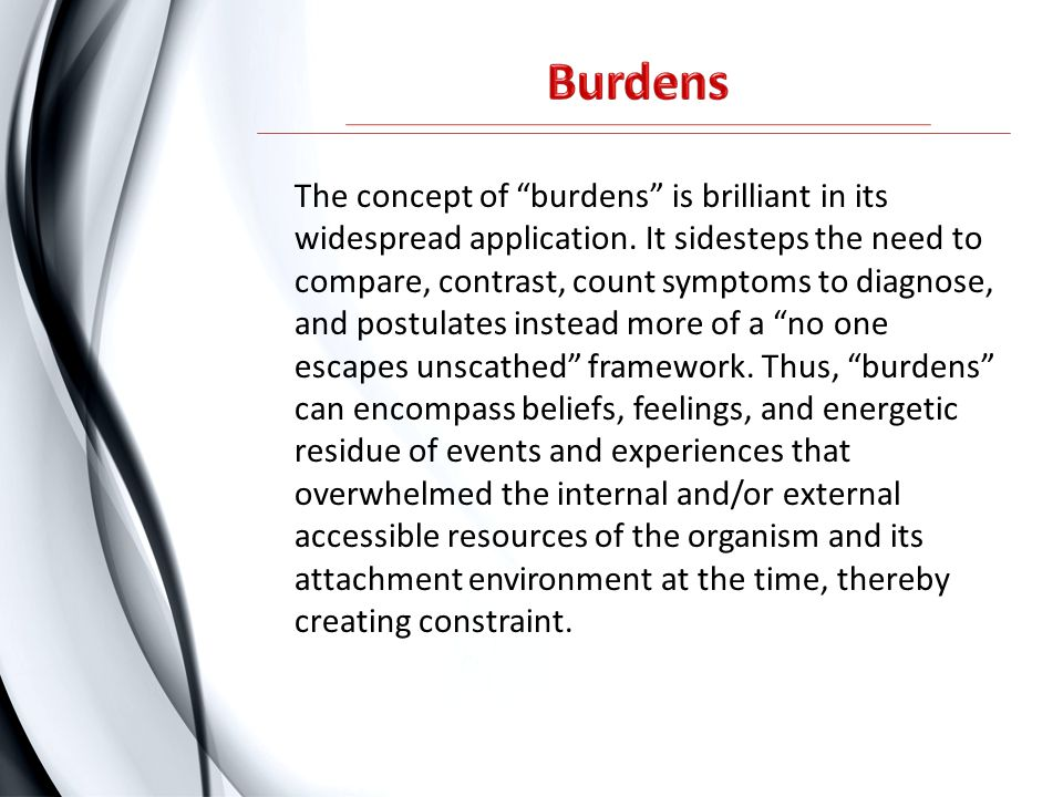 "The concept of ""burdens"" is brilliant in its widespread application. It sidesteps the need to compare, contrast, count symptoms to diagnose, and postu"