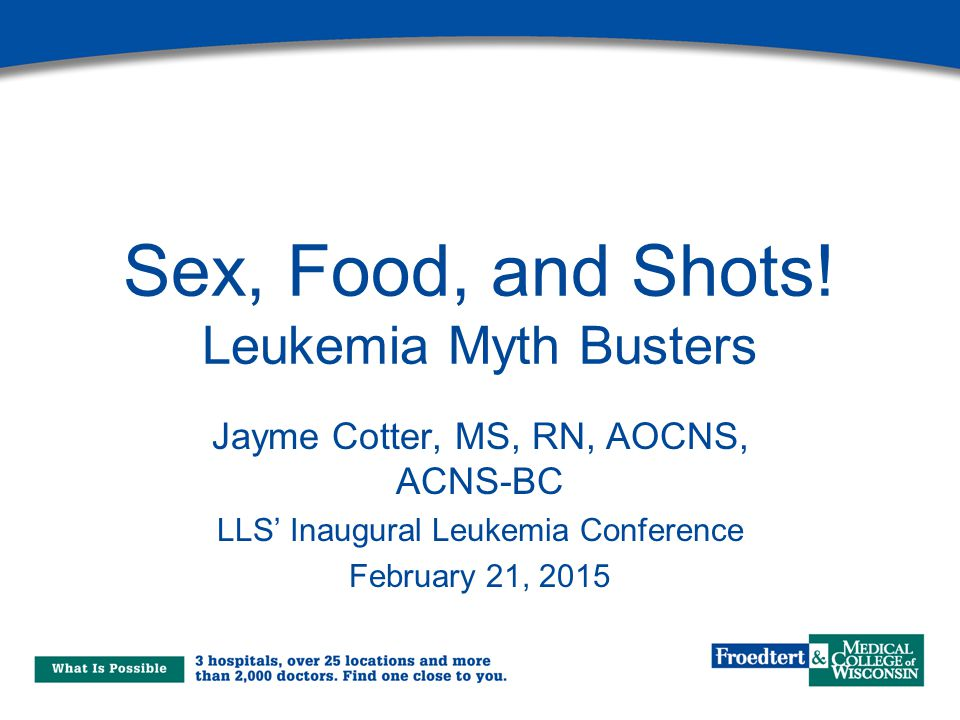 Sex, Food, and Shots! Leukemia Myth Busters Jayme Cotter, MS, RN, AOCNS, ACNS-BC LLS' Inaugural Leukemia Conference February 21, 2015