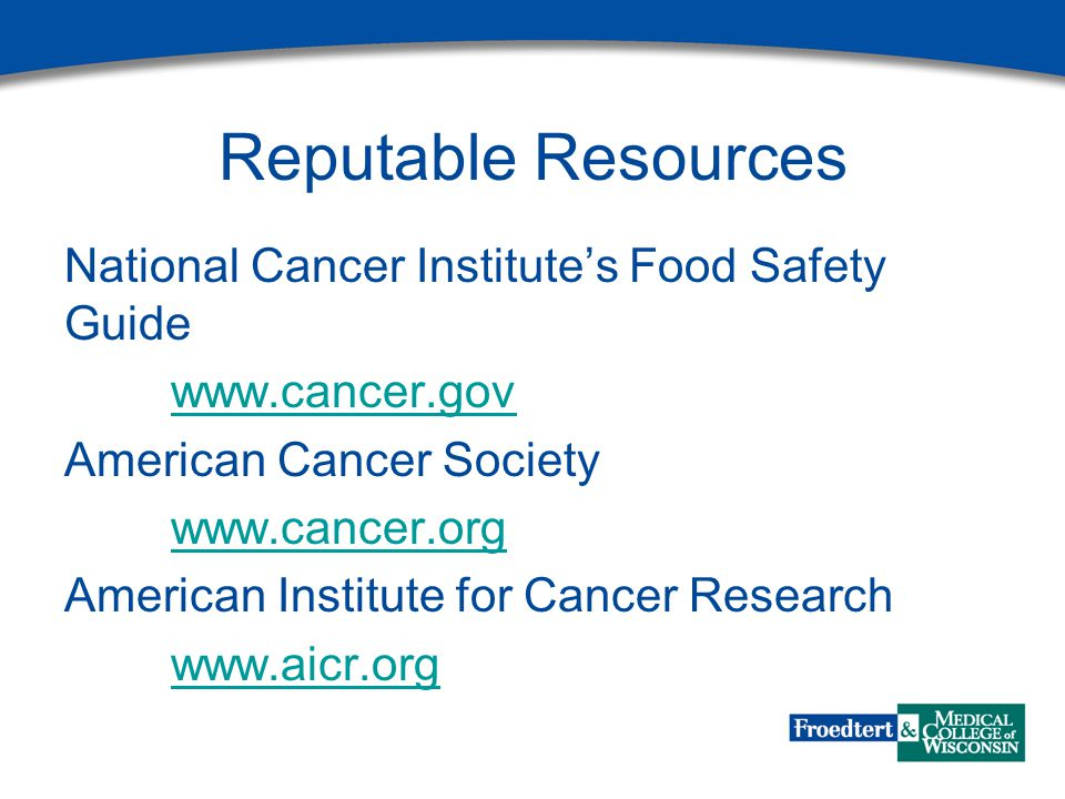 Reputable Resources National Cancer Institute's Food Safety Guide www.cancer.gov American Cancer Society www.cancer.org American Institute for Cancer