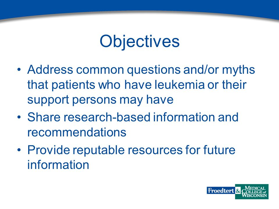 Objectives Address common questions and/or myths that patients who have leukemia or their support persons may have Share research-based information an