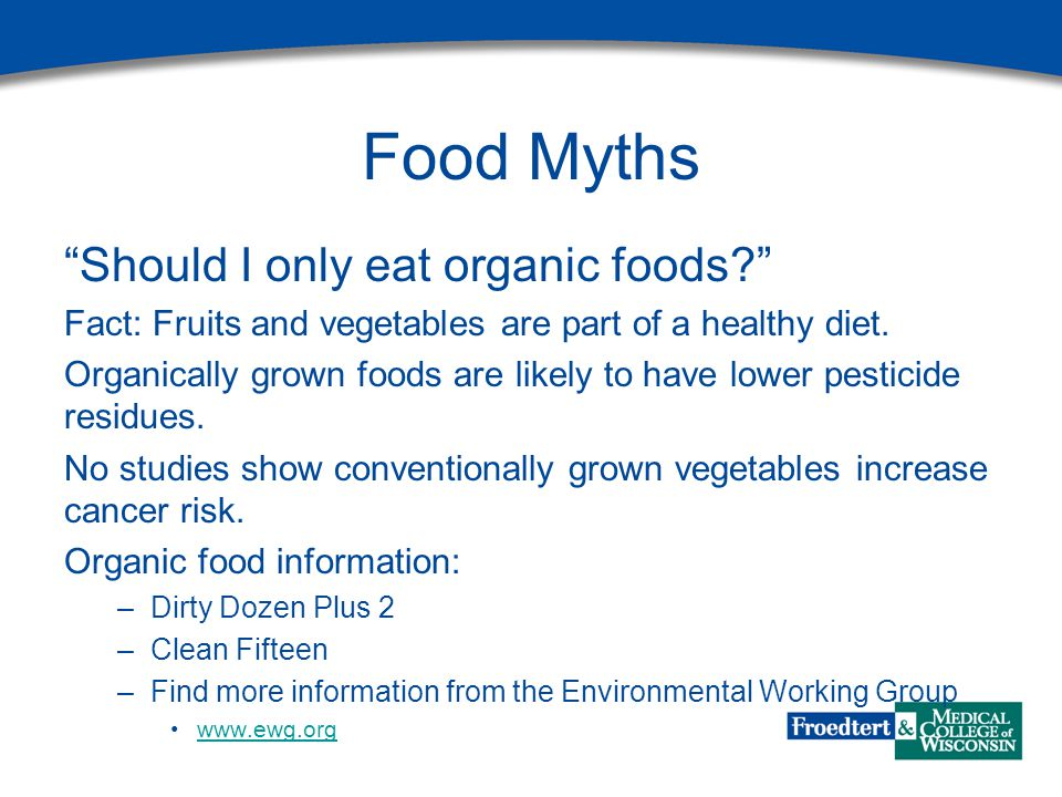 """Food Myths """"Should I only eat organic foods?"""" Fact: Fruits and vegetables are part of a healthy diet. Organically grown foods are likely to have lower"""