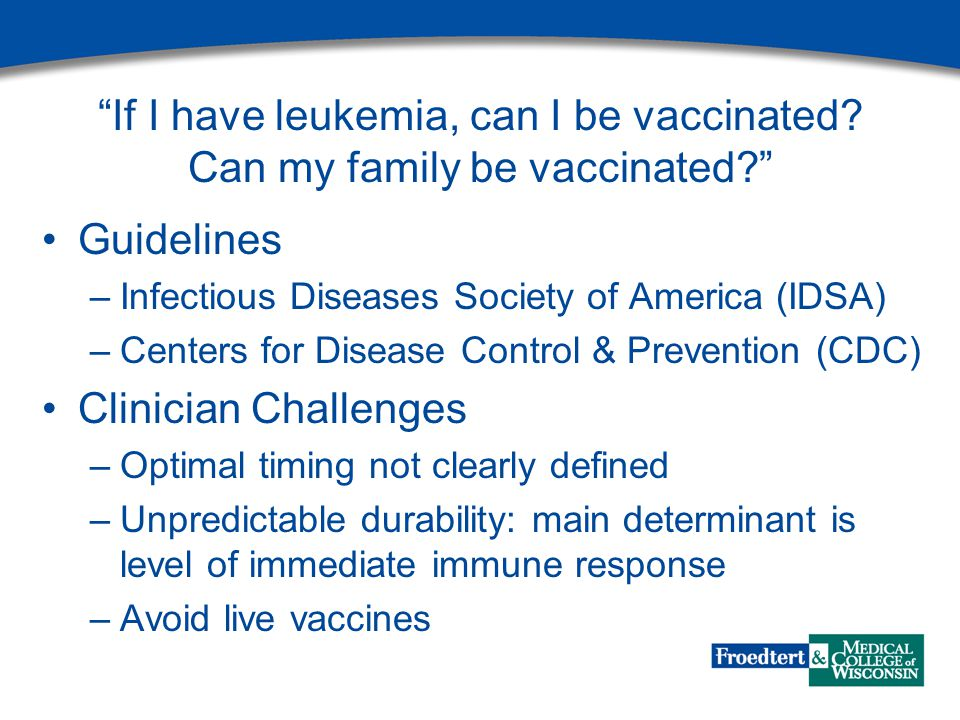 """""""If I have leukemia, can I be vaccinated? Can my family be vaccinated?"""" Guidelines –Infectious Diseases Society of America (IDSA) –Centers for Disease"""