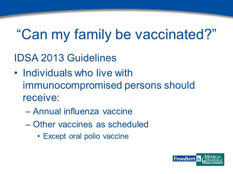 Can my family be vaccinated IDSA 2013 Guidelines Individuals who live with immunocompromised persons should receive: –Annual influenza vaccine –Other vaccines as scheduled Except oral polio vaccine