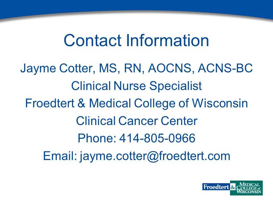 Contact Information Jayme Cotter, MS, RN, AOCNS, ACNS-BC Clinical Nurse Specialist Froedtert & Medical College of Wisconsin Clinical Cancer Center Pho