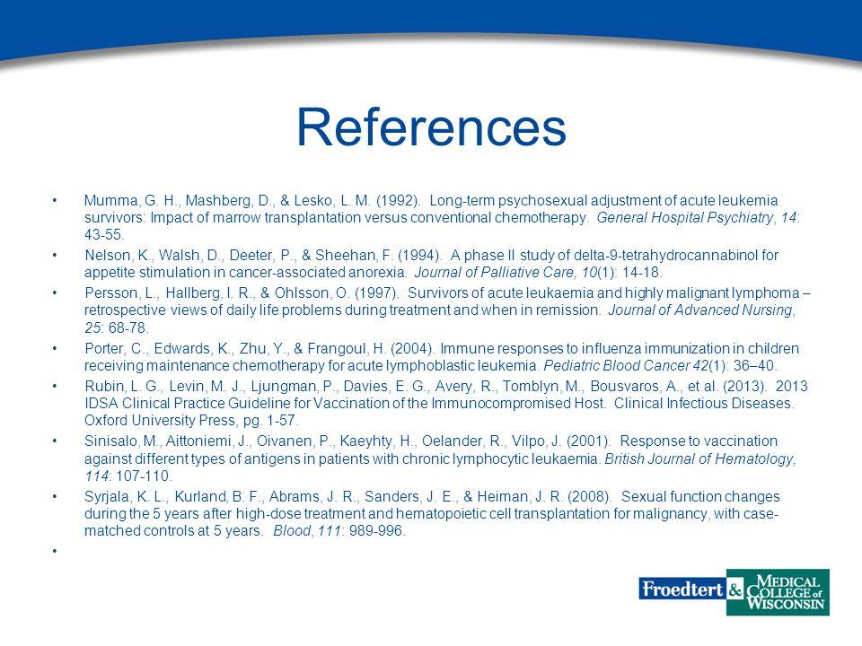 References Mumma, G. H., Mashberg, D., & Lesko, L. M. (1992). Long-term psychosexual adjustment of acute leukemia survivors: Impact of marrow transpla