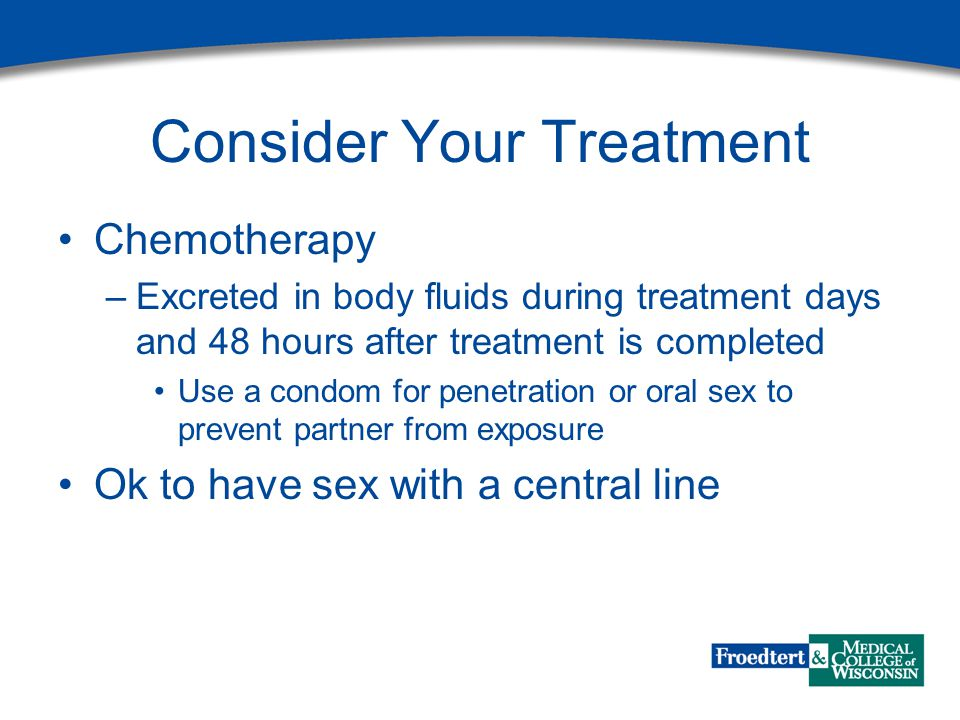 Consider Your Treatment Chemotherapy –Excreted in body fluids during treatment days and 48 hours after treatment is completed Use a condom for penetration or oral sex to prevent partner from exposure Ok to have sex with a central line