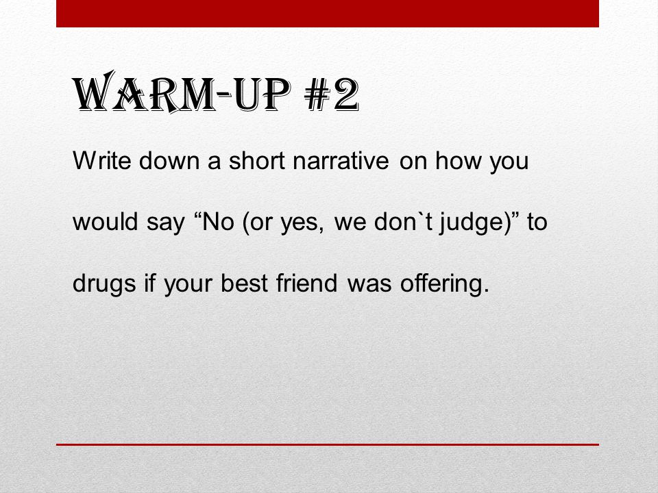 Warm-up #2 Write down a short narrative on how you would say No (or yes, we don`t judge) to drugs if your best friend was offering.