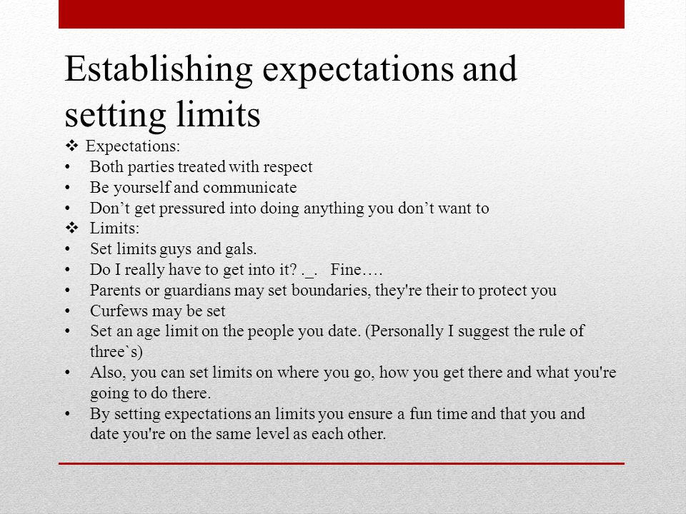 Establishing expectations and setting limits  Expectations: Both parties treated with respect Be yourself and communicate Don't get pressured into doing anything you don't want to  Limits: Set limits guys and gals.