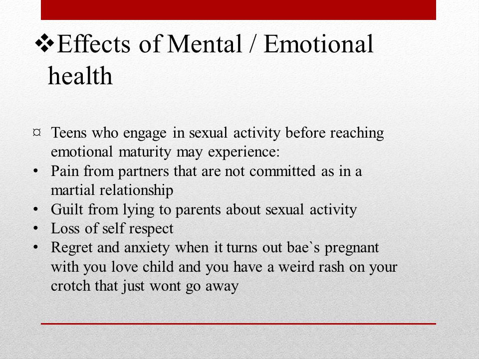  Effects of Mental / Emotional health ¤Teens who engage in sexual activity before reaching emotional maturity may experience: Pain from partners that are not committed as in a martial relationship Guilt from lying to parents about sexual activity Loss of self respect Regret and anxiety when it turns out bae`s pregnant with you love child and you have a weird rash on your crotch that just wont go away