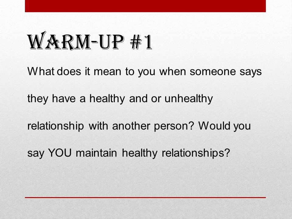 Warm-up #1 What does it mean to you when someone says they have a healthy and or unhealthy relationship with another person.