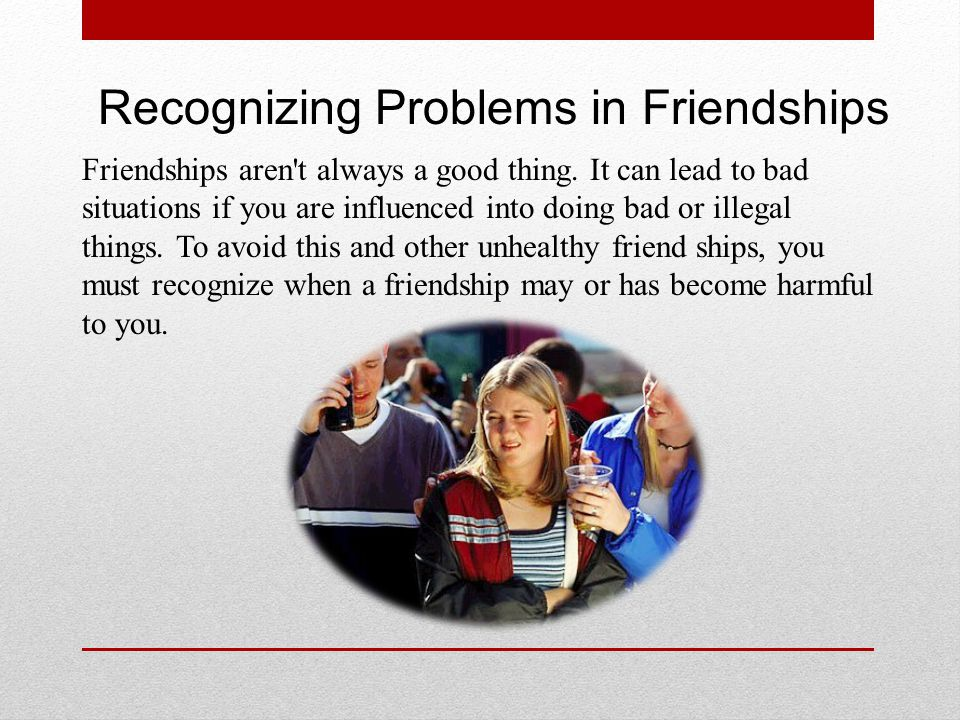 Recognizing Problems in Friendships Friendships aren't always a good thing. It can lead to bad situations if you are influenced into doing bad or ille