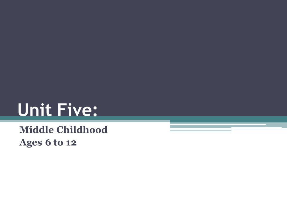 Unit Five: Middle Childhood Ages 6 to 12