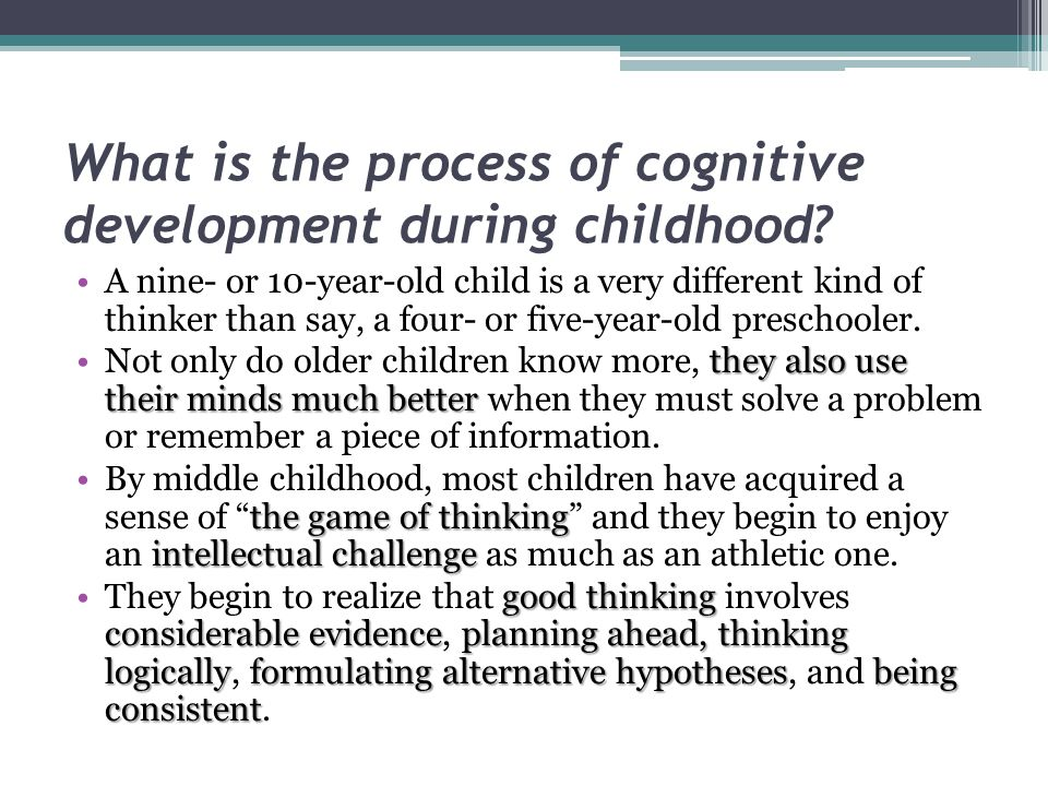 What is the process of cognitive development during childhood? A nine- or 10-year-old child is a very different kind of thinker than say, a four- or f