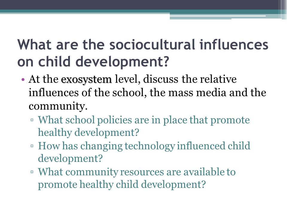 What are the sociocultural influences on child development? exosystemAt the exosystem level, discuss the relative influences of the school, the mass m