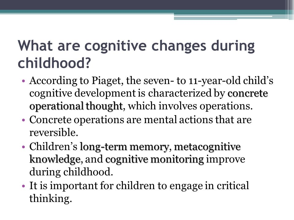 What are cognitive changes during childhood? concrete operational thoughtAccording to Piaget, the seven- to 11-year-old child's cognitive development