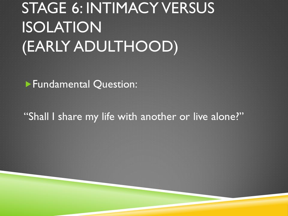 STAGE 6: INTIMACY VERSUS ISOLATION (EARLY ADULTHOOD)  Fundamental Question: Shall I share my life with another or live alone