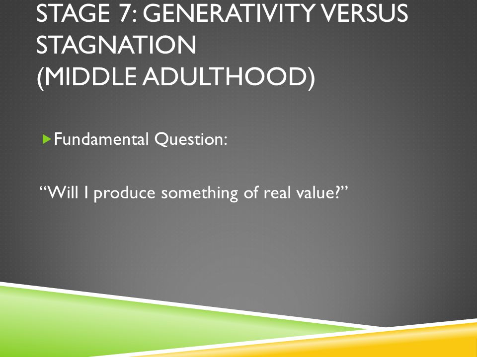 STAGE 7: GENERATIVITY VERSUS STAGNATION (MIDDLE ADULTHOOD)  Fundamental Question: Will I produce something of real value?
