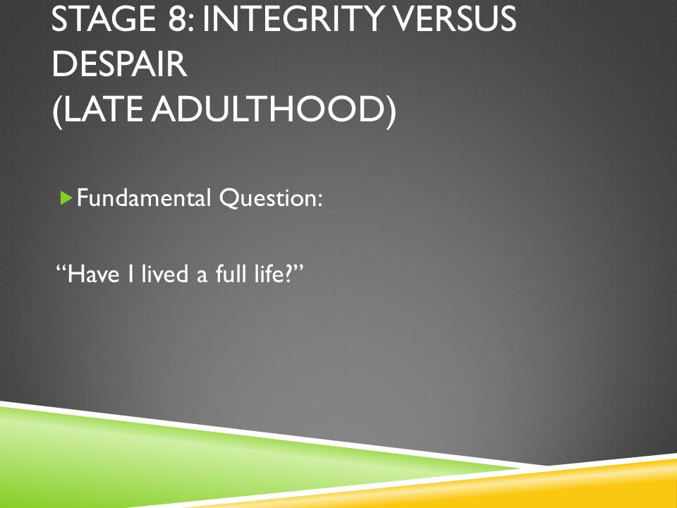 STAGE 8: INTEGRITY VERSUS DESPAIR (LATE ADULTHOOD)  Fundamental Question: Have I lived a full life