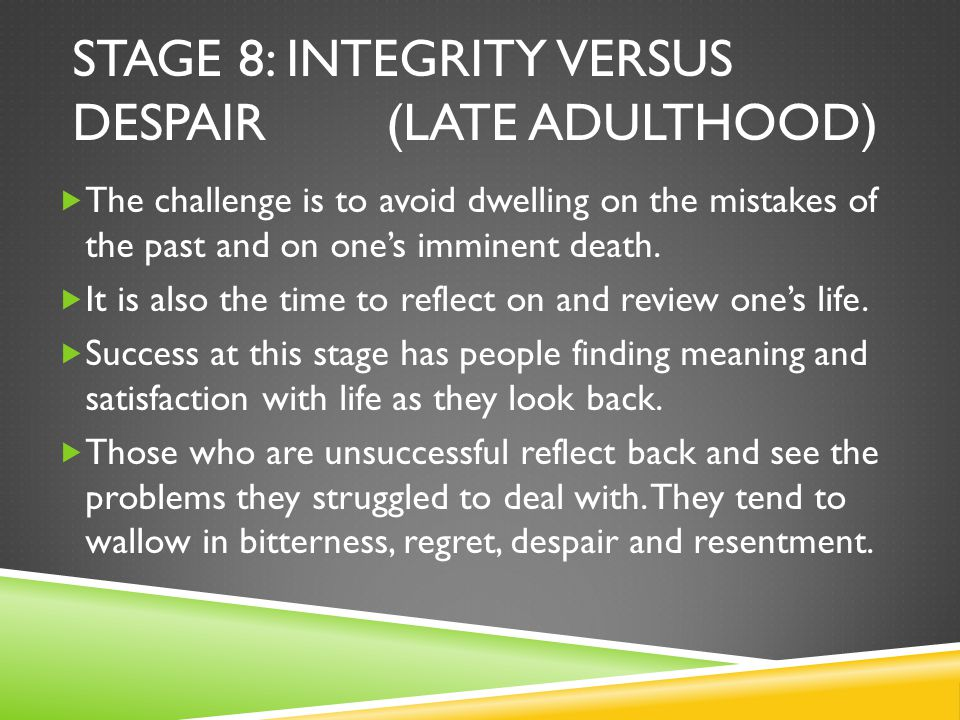 STAGE 8: INTEGRITY VERSUS DESPAIR (LATE ADULTHOOD)  The challenge is to avoid dwelling on the mistakes of the past and on one's imminent death.