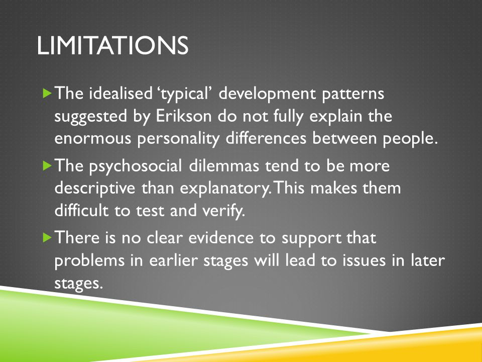 LIMITATIONS  The idealised 'typical' development patterns suggested by Erikson do not fully explain the enormous personality differences between people.