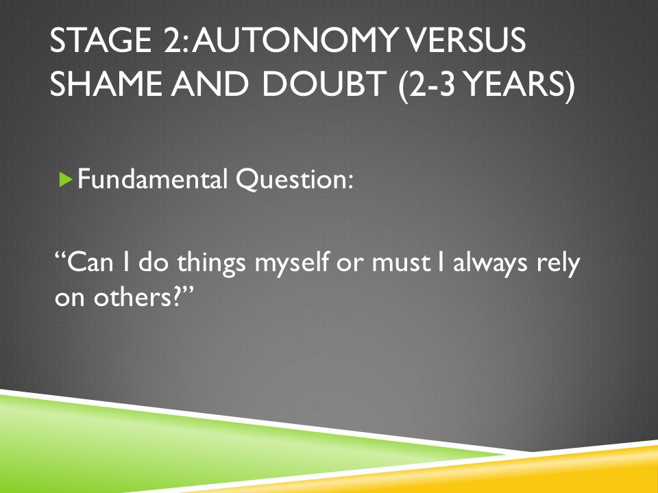 STAGE 2: AUTONOMY VERSUS SHAME AND DOUBT (2-3 YEARS)  Fundamental Question: Can I do things myself or must I always rely on others?