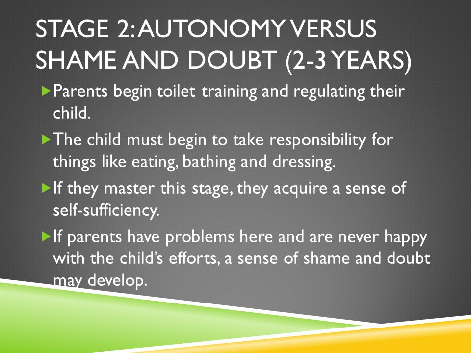 STAGE 2: AUTONOMY VERSUS SHAME AND DOUBT (2-3 YEARS)  Parents begin toilet training and regulating their child.