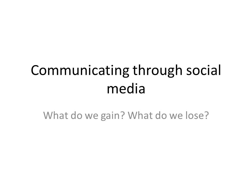 Communicating through social media What do we gain? What do we lose?