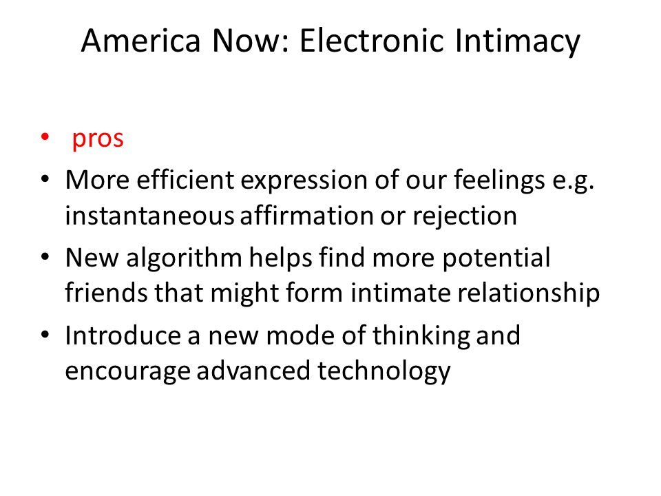 America Now: Electronic Intimacy pros More efficient expression of our feelings e.g. instantaneous affirmation or rejection New algorithm helps find m