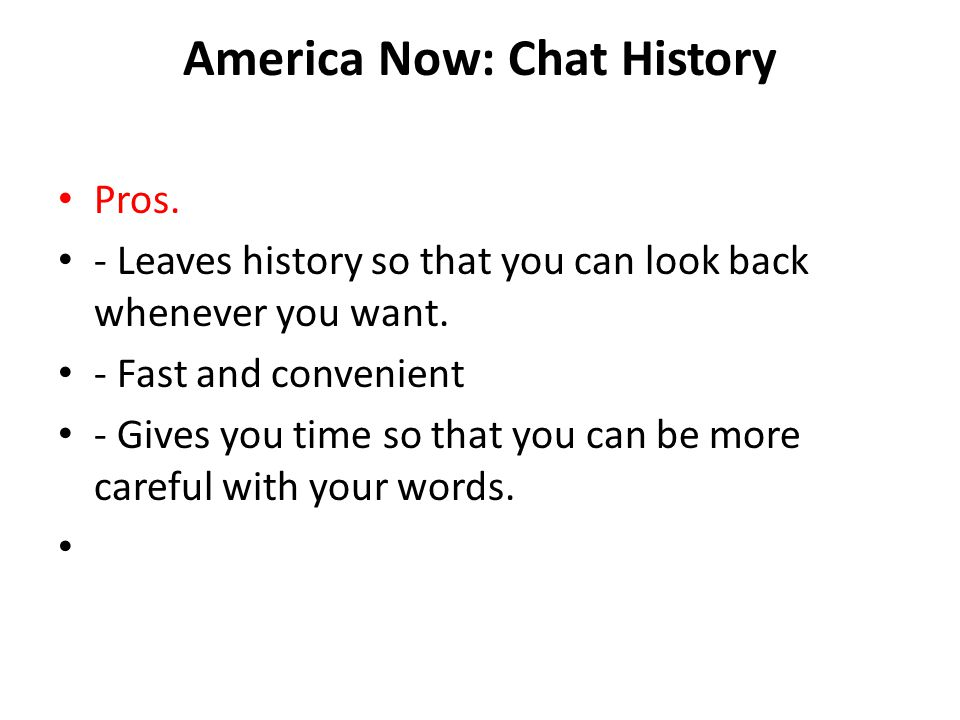 America Now: Chat History Pros. - Leaves history so that you can look back whenever you want. - Fast and convenient - Gives you time so that you can b