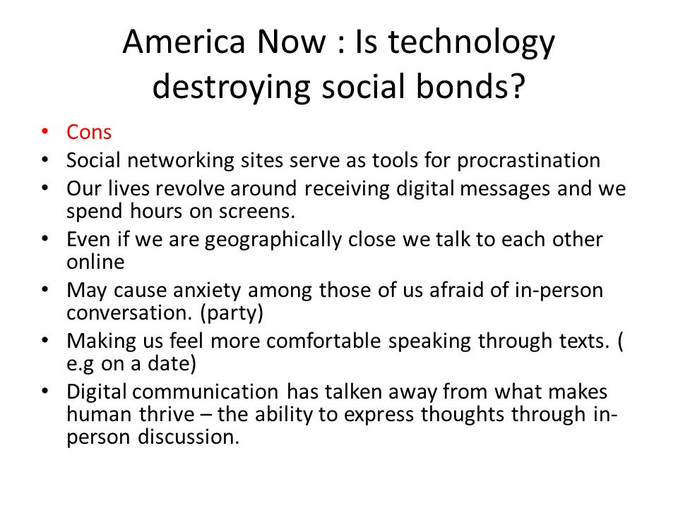America Now : Is technology destroying social bonds? Cons Social networking sites serve as tools for procrastination Our lives revolve around receivin