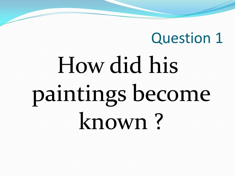Question 1 How did his paintings become known ?