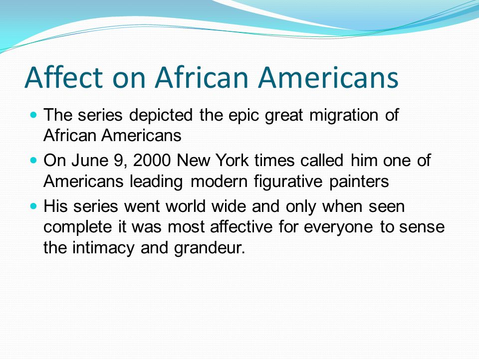 Affect on African Americans The series depicted the epic great migration of African Americans On June 9, 2000 New York times called him one of Americans leading modern figurative painters His series went world wide and only when seen complete it was most affective for everyone to sense the intimacy and grandeur.
