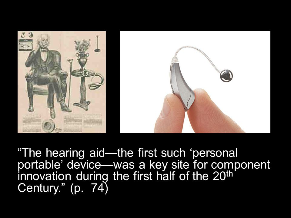 The hearing aid—the first such 'personal portable' device—was a key site for component innovation during the first half of the 20 th Century. (p.