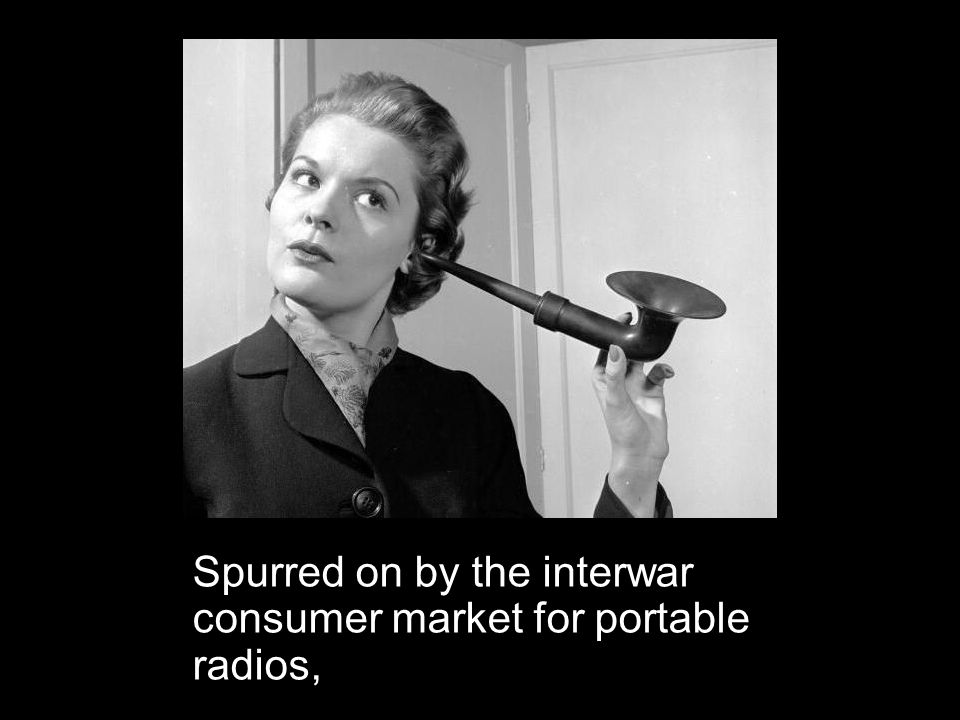 Spurred on by the interwar consumer market for portable radios,