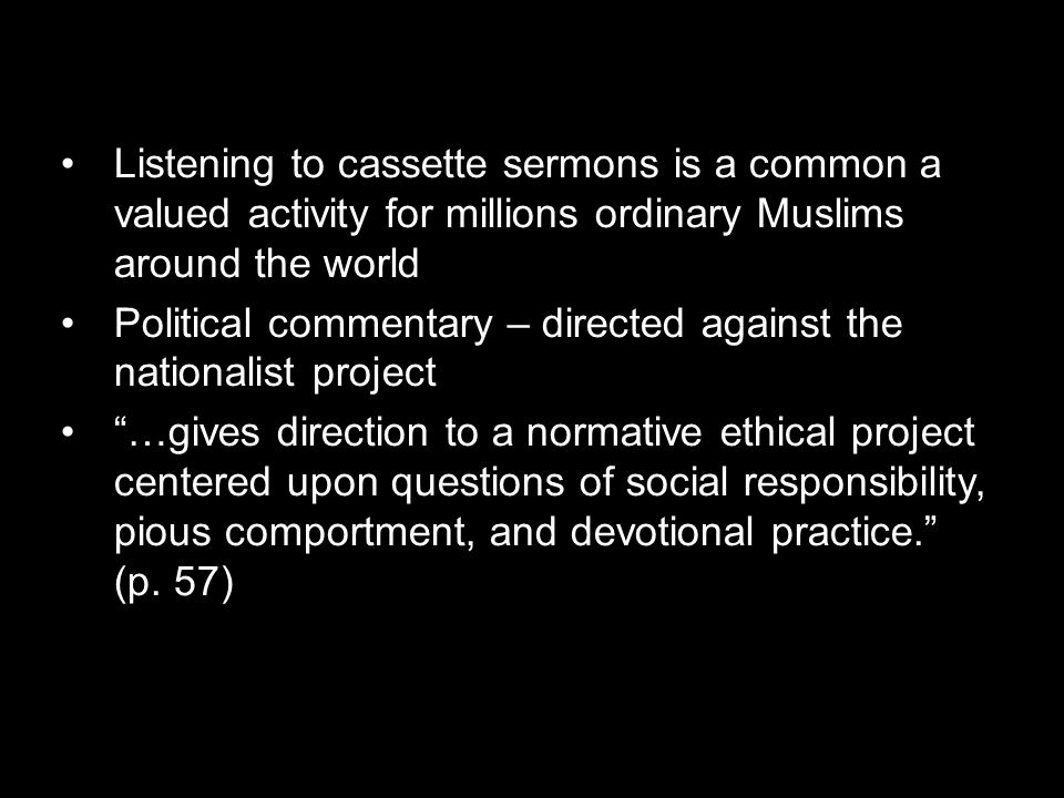 Listening to cassette sermons is a common a valued activity for millions ordinary Muslims around the world Political commentary – directed against the nationalist project …gives direction to a normative ethical project centered upon questions of social responsibility, pious comportment, and devotional practice. (p.