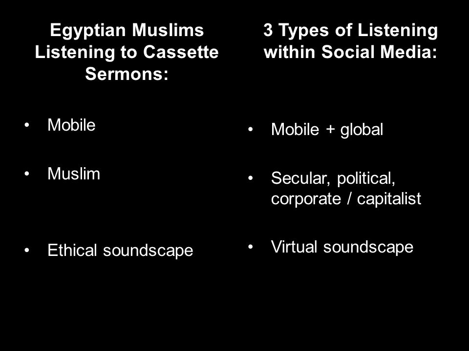 Egyptian Muslims Listening to Cassette Sermons: Mobile Muslim Ethical soundscape 3 Types of Listening within Social Media: Mobile + global Secular, political, corporate / capitalist Virtual soundscape