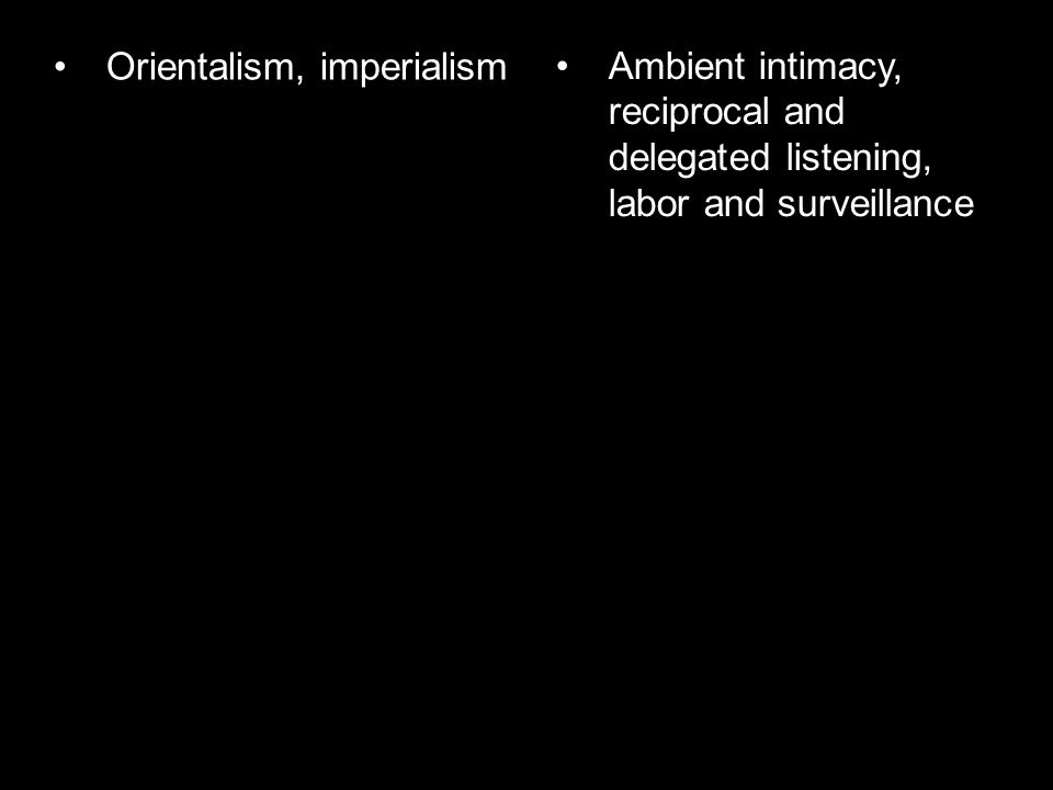Orientalism, imperialism Ambient intimacy, reciprocal and delegated listening, labor and surveillance