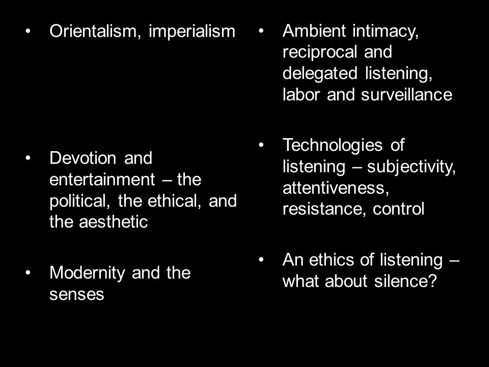 Orientalism, imperialism Devotion and entertainment – the political, the ethical, and the aesthetic Modernity and the senses Ambient intimacy, reciprocal and delegated listening, labor and surveillance Technologies of listening – subjectivity, attentiveness, resistance, control An ethics of listening – what about silence