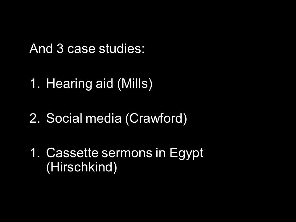 And 3 case studies: 1.Hearing aid (Mills) 2.Social media (Crawford) 1.Cassette sermons in Egypt (Hirschkind)