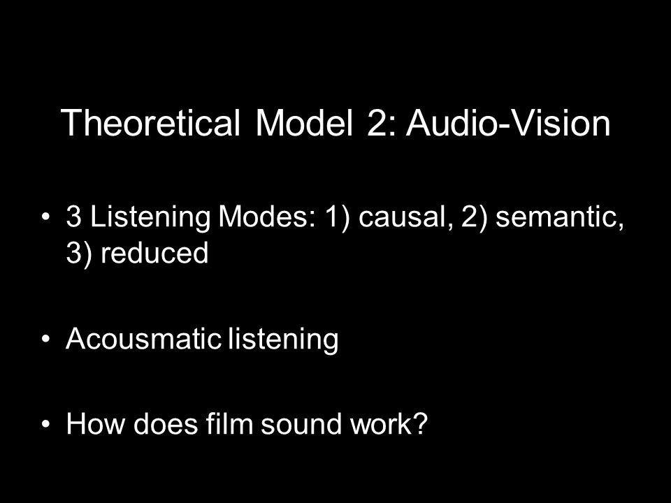 Theoretical Model 2: Audio-Vision 3 Listening Modes: 1) causal, 2) semantic, 3) reduced Acousmatic listening How does film sound work