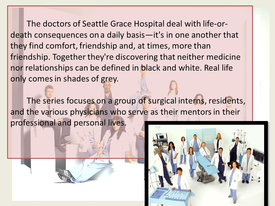 The doctors of Seattle Grace Hospital deal with life-or- death consequences on a daily basis—it s in one another that they find comfort, friendship and, at times, more than friendship.