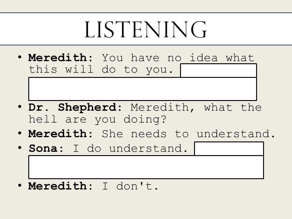 Listening Meredith: You have no idea what this will do to you.