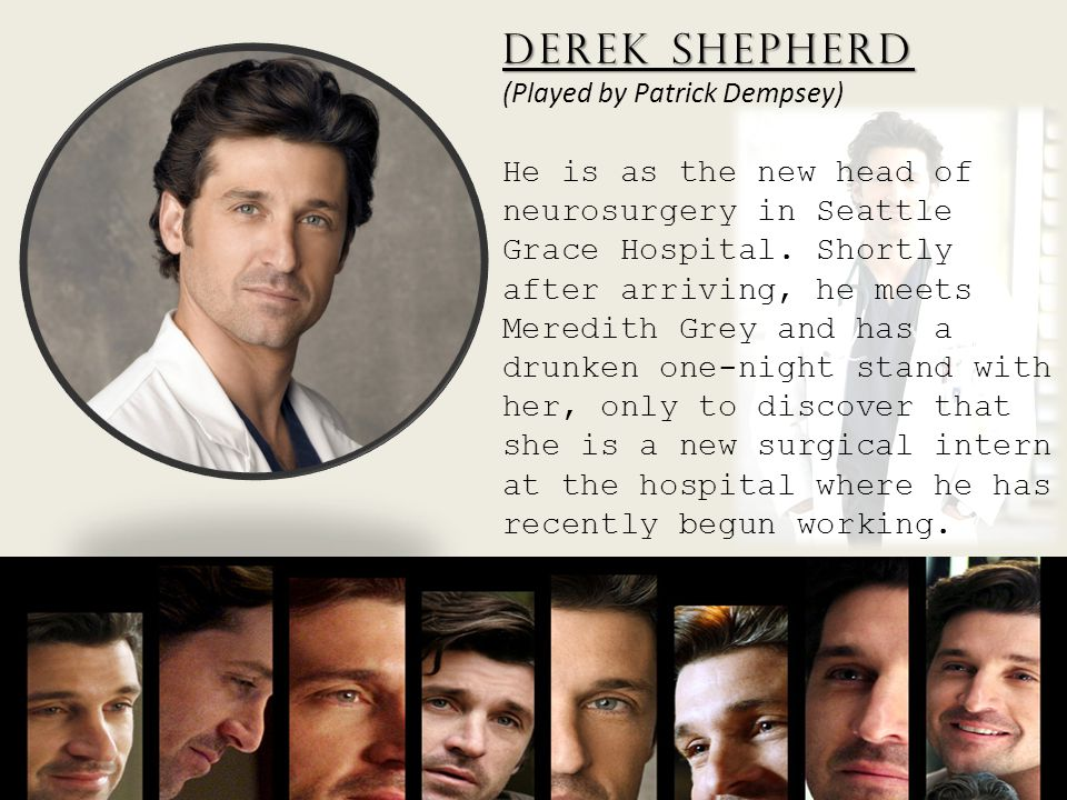 Derek Shepherd Derek Shepherd (Played by Patrick Dempsey) He is as the new head of neurosurgery in Seattle Grace Hospital.