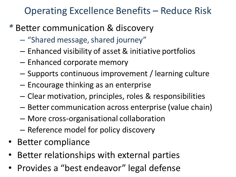 Operating Excellence Benefits – Reduce Risk * Better communication & discovery – Shared message, shared journey – Enhanced visibility of asset & initiative portfolios – Enhanced corporate memory – Supports continuous improvement / learning culture – Encourage thinking as an enterprise – Clear motivation, principles, roles & responsibilities – Better communication across enterprise (value chain) – More cross-organisational collaboration – Reference model for policy discovery Better compliance Better relationships with external parties Provides a best endeavor legal defense