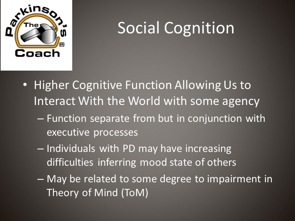 Social Cognition Higher Cognitive Function Allowing Us to Interact With the World with some agency – Function separate from but in conjunction with executive processes – Individuals with PD may have increasing difficulties inferring mood state of others – May be related to some degree to impairment in Theory of Mind (ToM)