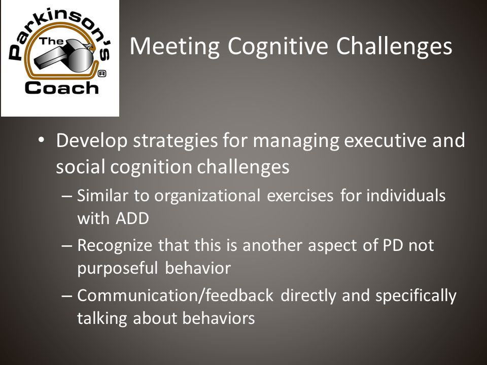 Meeting Cognitive Challenges Develop strategies for managing executive and social cognition challenges – Similar to organizational exercises for individuals with ADD – Recognize that this is another aspect of PD not purposeful behavior – Communication/feedback directly and specifically talking about behaviors