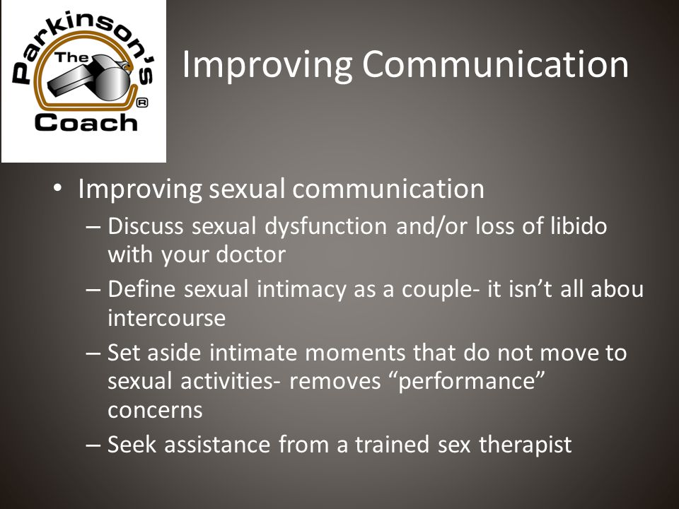 Improving Communication Improving sexual communication – Discuss sexual dysfunction and/or loss of libido with your doctor – Define sexual intimacy as a couple- it isn't all abou intercourse – Set aside intimate moments that do not move to sexual activities- removes performance concerns – Seek assistance from a trained sex therapist