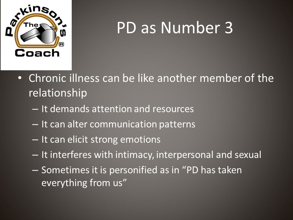 PD as Number 3 Chronic illness can be like another member of the relationship – It demands attention and resources – It can alter communication patterns – It can elicit strong emotions – It interferes with intimacy, interpersonal and sexual – Sometimes it is personified as in PD has taken everything from us